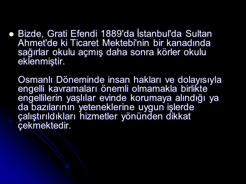 Bizde, Grati Efendi 1889'da İstanbul'da Sultan Ahmet'de ki Ticaret Mektebi'nin bir kanadında sağırlar okulu açmış daha sonra körler okulu eklenmiştir.