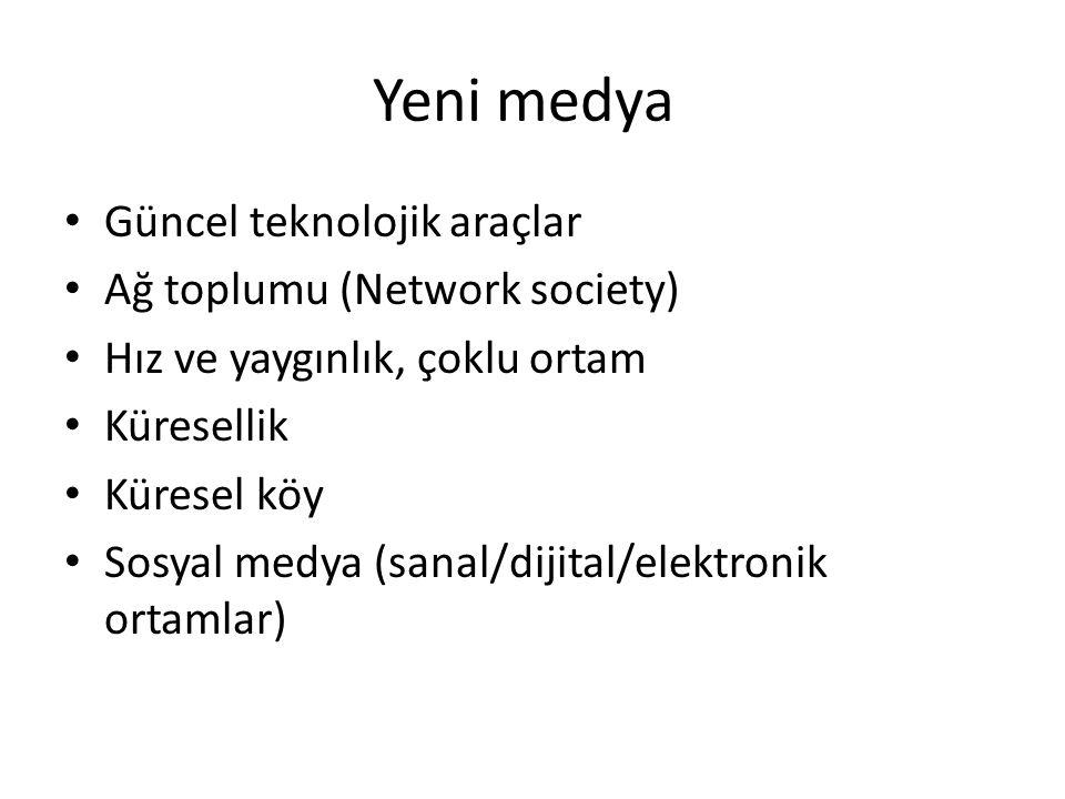 Yeni medya Güncel teknolojik araçlar Ağ toplumu (Network society) Hız ve yaygınlık, çoklu ortam Küresellik Küresel köy Sosyal medya (sanal/dijital/ele