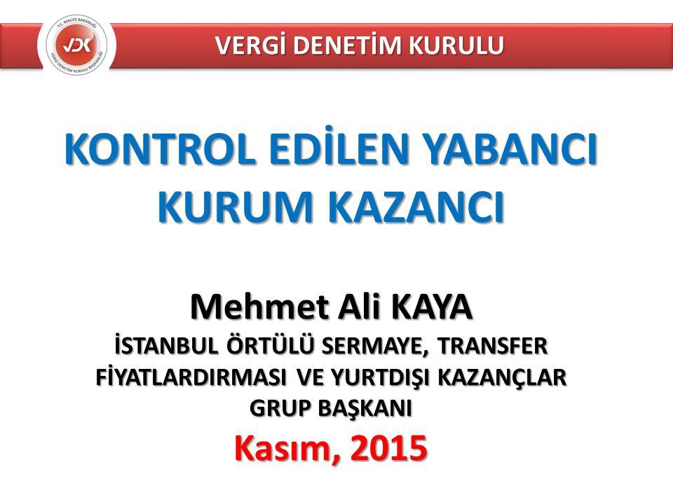 VERGİ DENETİM KURULU KONTROL EDİLEN YABANCI KURUM KAZANCI Mehmet Ali KAYA İSTANBUL ÖRTÜLÜ SERMAYE, TRANSFER FİYATLARDIRMASI VE YURTDIŞI KAZANÇLAR GRUP BAŞKANI Kasım, 2015