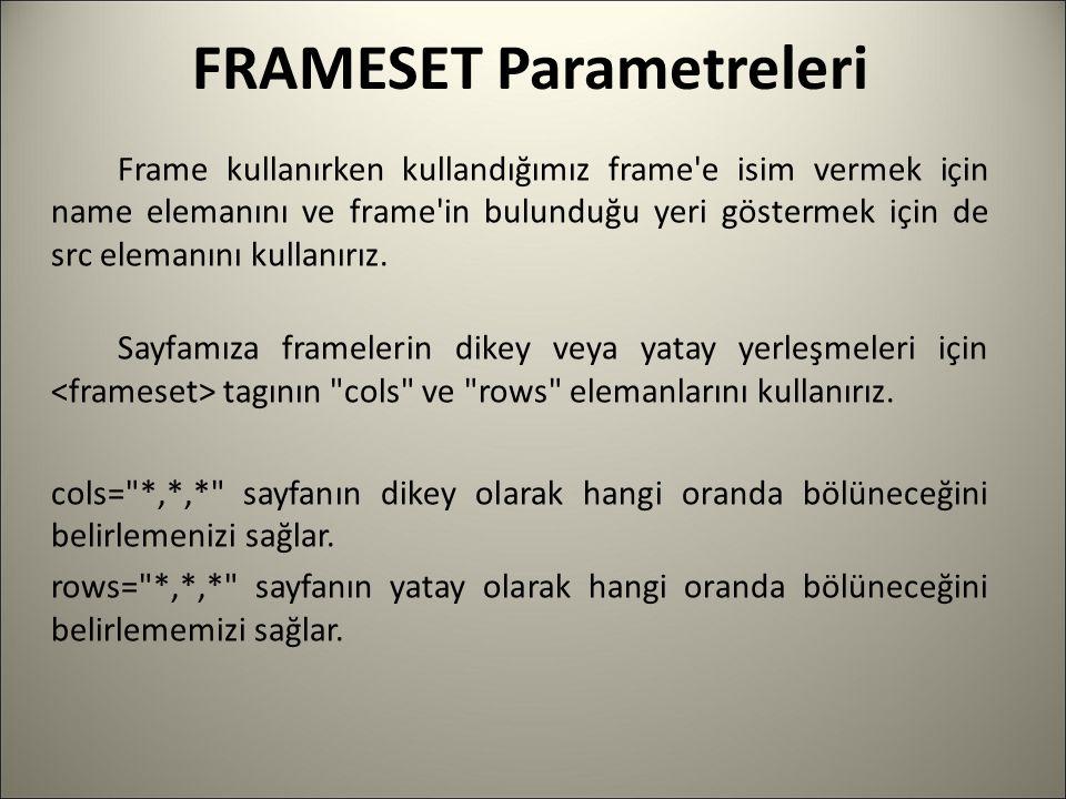 FRAMESET Parametreleri Frame kullanırken kullandığımız frame'e isim vermek için name elemanını ve frame'in bulunduğu yeri göstermek için de src eleman