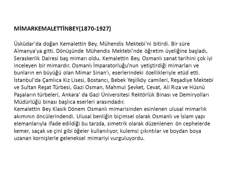 MİMARKEMALETTİNBEY(1870-1927) Üsküdar'da doğan Kemalettin Bey, Mühendis Mektebi'ni bitirdi. Bir süre Almanya'ya gitti. Dönüşünde Mühendis Mektebi'nde