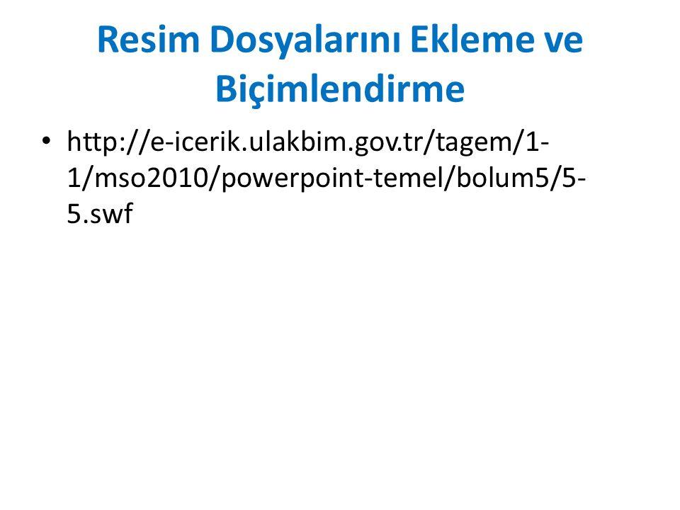 Resim Dosyalarını Ekleme ve Biçimlendirme http://e-icerik.ulakbim.gov.tr/tagem/1- 1/mso2010/powerpoint-temel/bolum5/5- 5.swf
