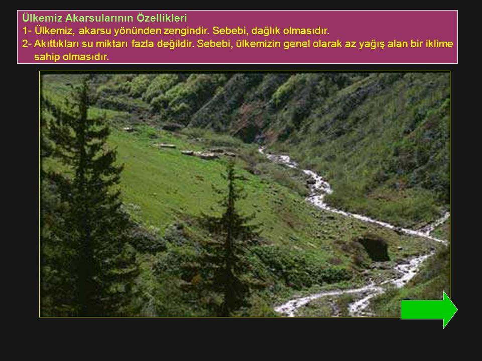 Ülkemiz Akarsularının Özellikleri 1- Ülkemiz, akarsu yönünden zengindir. Sebebi, dağlık olmasıdır. 2- Akıttıkları su miktarı fazla değildir. Sebebi, ü