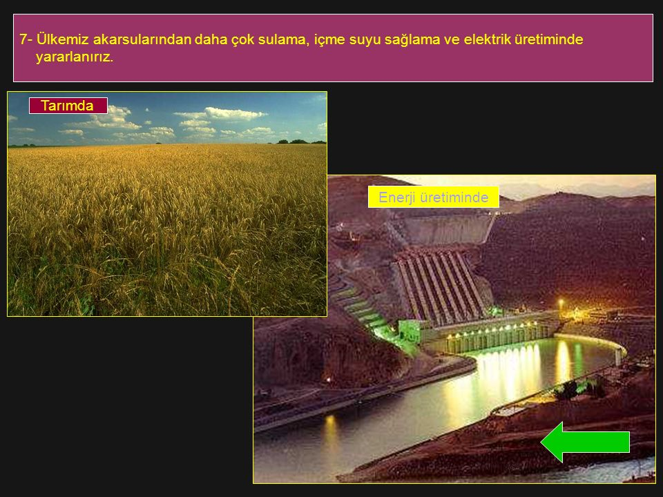7- Ülkemiz akarsularından daha çok sulama, içme suyu sağlama ve elektrik üretiminde yararlanırız. Tarımda Enerji üretiminde