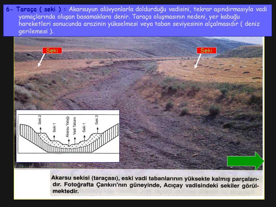 6- Taraça ( seki ) : Akarsuyun alüvyonlarla doldurduğu vadisini, tekrar aşındırmasıyla vadi yamaçlarında oluşan basamaklara denir. Taraça oluşmasının