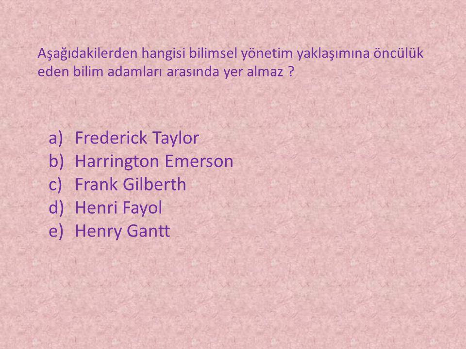Aşağıdakilerden hangisi bilimsel yönetim yaklaşımına öncülük eden bilim adamları arasında yer almaz ? a)Frederick Taylor b)Harrington Emerson c)Frank