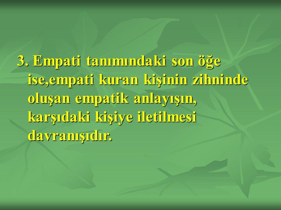 3. Empati tanımındaki son öğe ise,empati kuran kişinin zihninde oluşan empatik anlayışın, karşıdaki kişiye iletilmesi davranışıdır.
