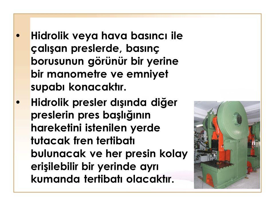 Hidrolik veya hava basıncı ile çalışan preslerde, basınç borusunun görünür bir yerine bir manometre ve emniyet supabı konacaktır. Hidrolik presler dış
