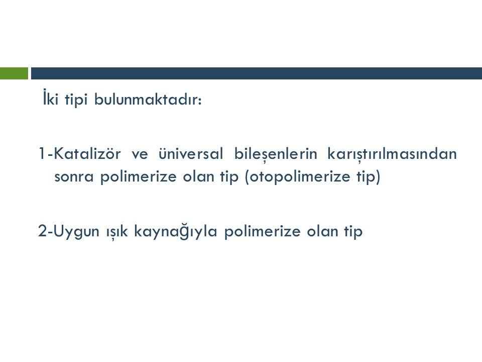 İ ki tipi bulunmaktadır: 1-Katalizör ve üniversal bileşenlerin karıştırılmasından sonra polimerize olan tip (otopolimerize tip) 2-Uygun ışık kayna ğ ı