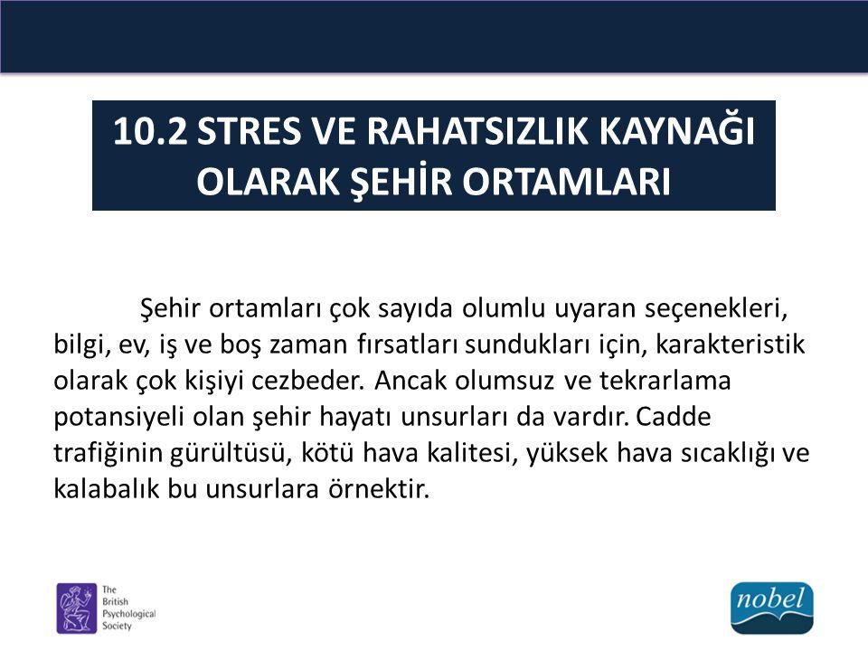 10.2 STRES VE RAHATSIZLIK KAYNAĞI OLARAK ŞEHİR ORTAMLARI Şehir ortamları çok sayıda olumlu uyaran seçenekleri, bilgi, ev, iş ve boş zaman fırsatları s