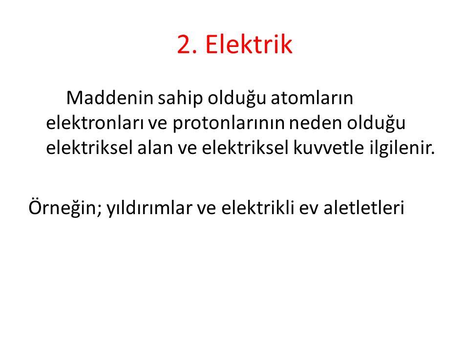 2. Elektrik Maddenin sahip olduğu atomların elektronları ve protonlarının neden olduğu elektriksel alan ve elektriksel kuvvetle ilgilenir. Örneğin; yı