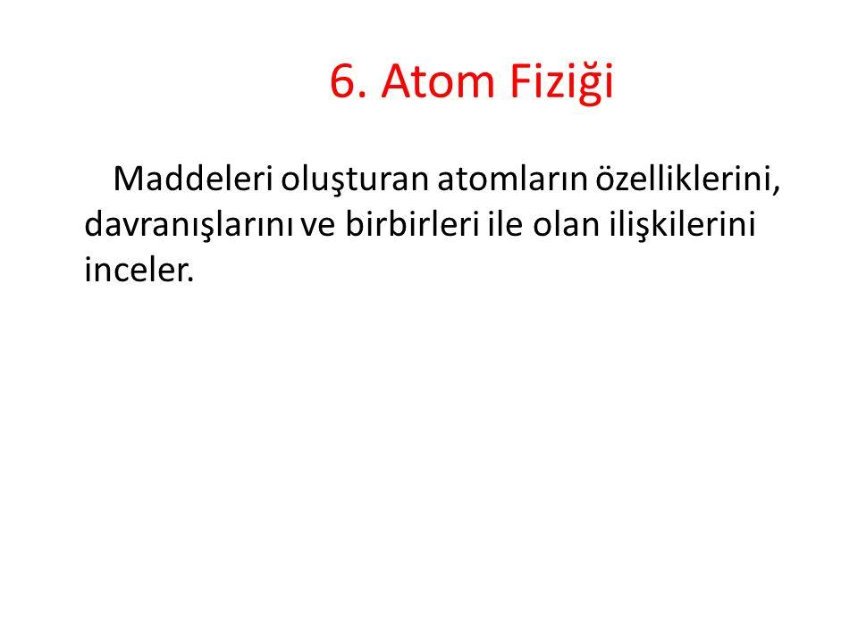 6. Atom Fiziği Maddeleri oluşturan atomların özelliklerini, davranışlarını ve birbirleri ile olan ilişkilerini inceler.