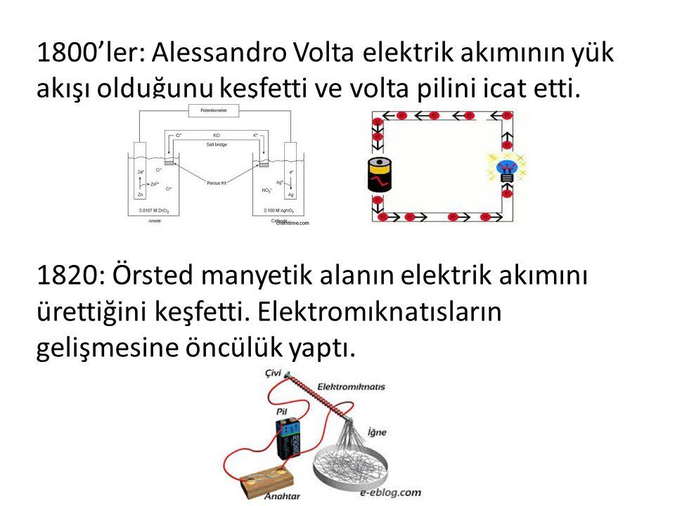 1800'ler: Alessandro Volta elektrik akımının yük akışı olduğunu keşfetti ve volta pilini icat etti. 1820: Örsted manyetik alanın elektrik akımını üret