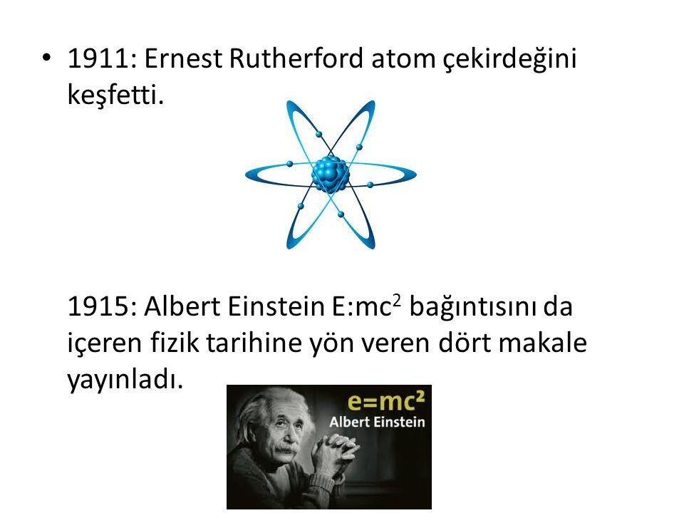 1911: Ernest Rutherford atom çekirdeğini keşfetti. 1915: Albert Einstein E:mc 2 bağıntısını da içeren fizik tarihine yön veren dört makale yayınladı.