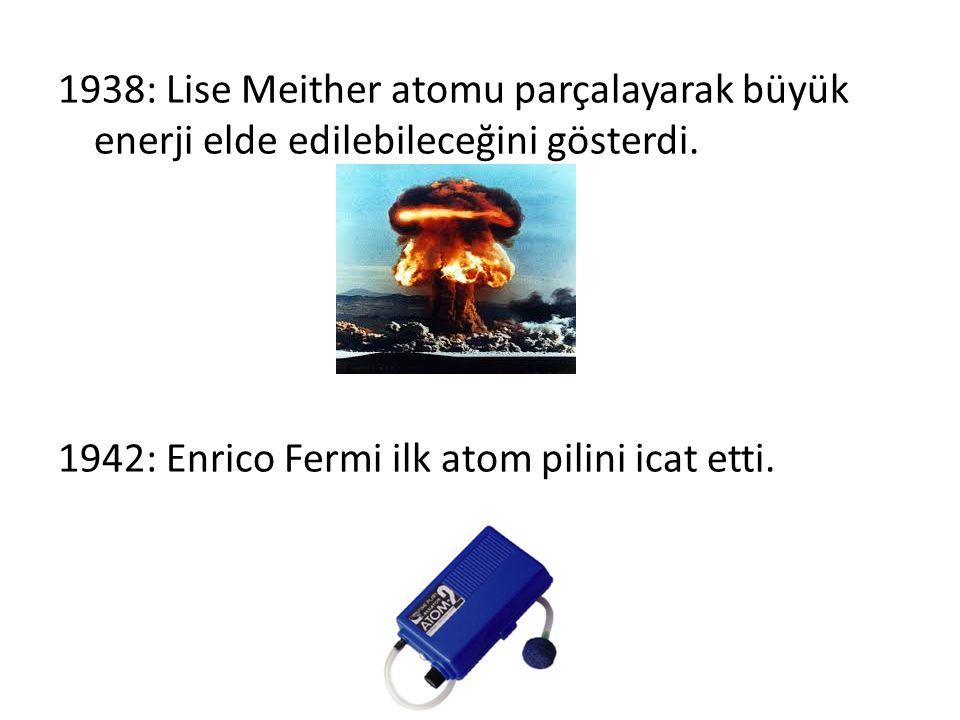 1938: Lise Meither atomu parçalayarak büyük enerji elde edilebileceğini gösterdi. 1942: Enrico Fermi ilk atom pilini icat etti.