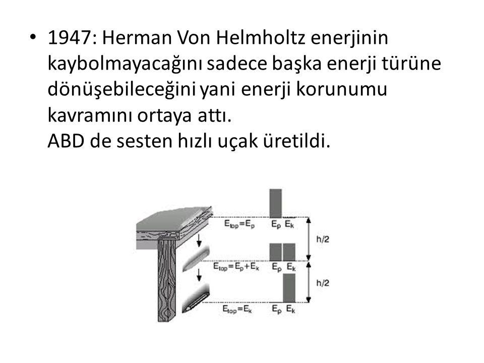 1947: Herman Von Helmholtz enerjinin kaybolmayacağını sadece başka enerji türüne dönüşebileceğini yani enerji korunumu kavramını ortaya attı. ABD de s