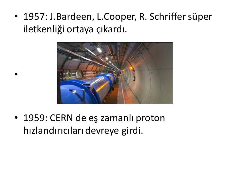 1957: J.Bardeen, L.Cooper, R. Schriffer süper iletkenliği ortaya çıkardı. 1959: CERN de eş zamanlı proton hızlandırıcıları devreye girdi.