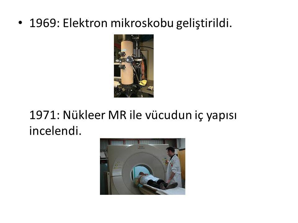 1969: Elektron mikroskobu geliştirildi. 1971: Nükleer MR ile vücudun iç yapısı incelendi.