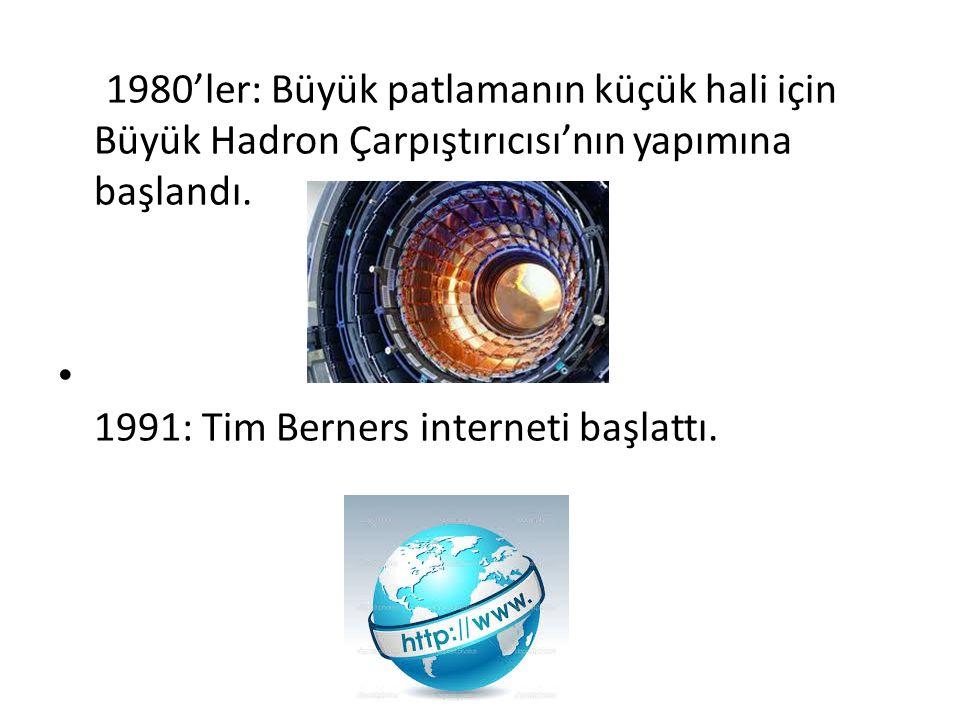 1980'ler: Büyük patlamanın küçük hali için Büyük Hadron Çarpıştırıcısı'nın yapımına başlandı. 1991: Tim Berners interneti başlattı.