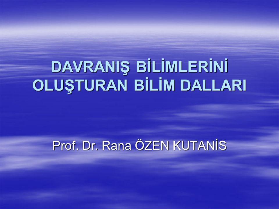 DAVRANIŞ BİLİMLERİNİ OLUŞTURAN BİLİM DALLARI Prof. Dr. Rana ÖZEN KUTANİS