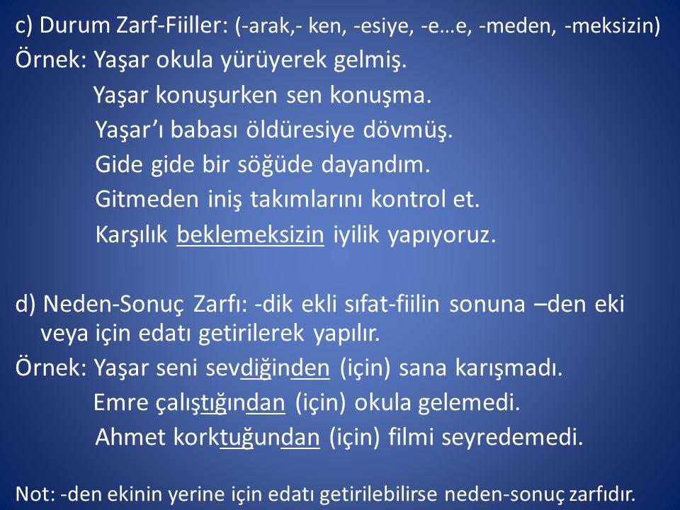 c) Durum Zarf-Fiiller: (-arak,- ken, -esiye, -e…e, -meden, -meksizin) Örnek: Yaşar okula yürüyerek gelmiş.