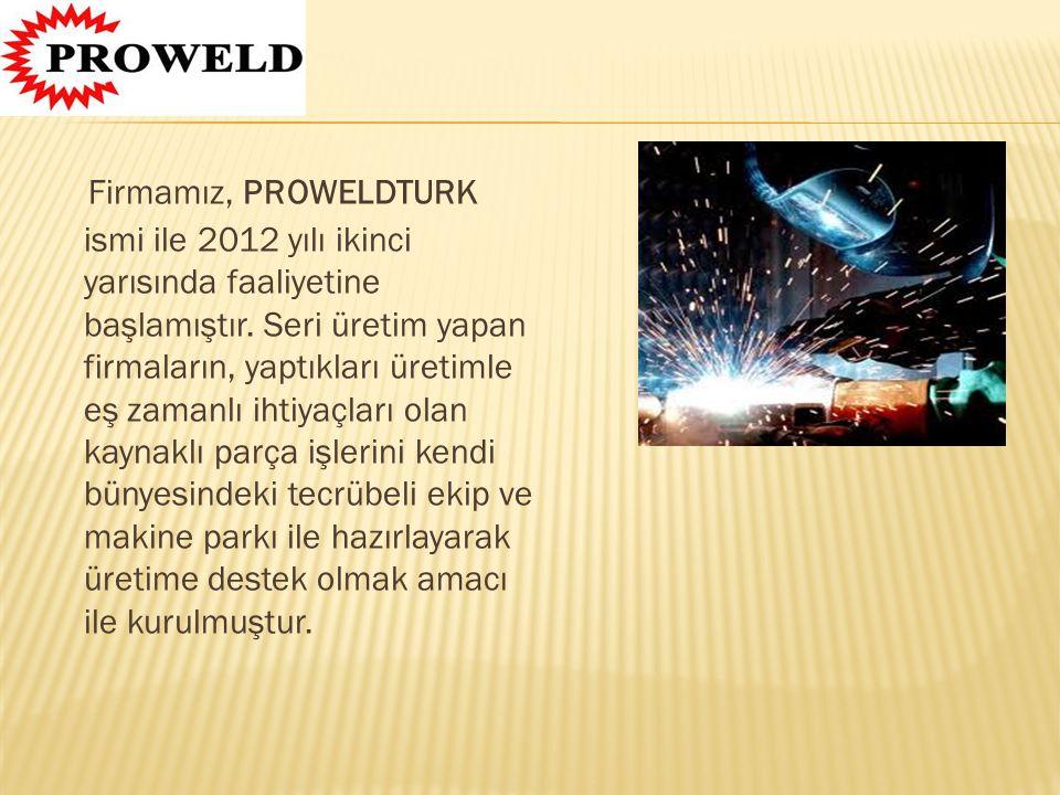 Firmamız, PROWELDTURK ismi ile 2012 yılı ikinci yarısında faaliyetine başlamıştır. Seri üretim yapan firmaların, yaptıkları üretimle eş zamanlı ihtiya