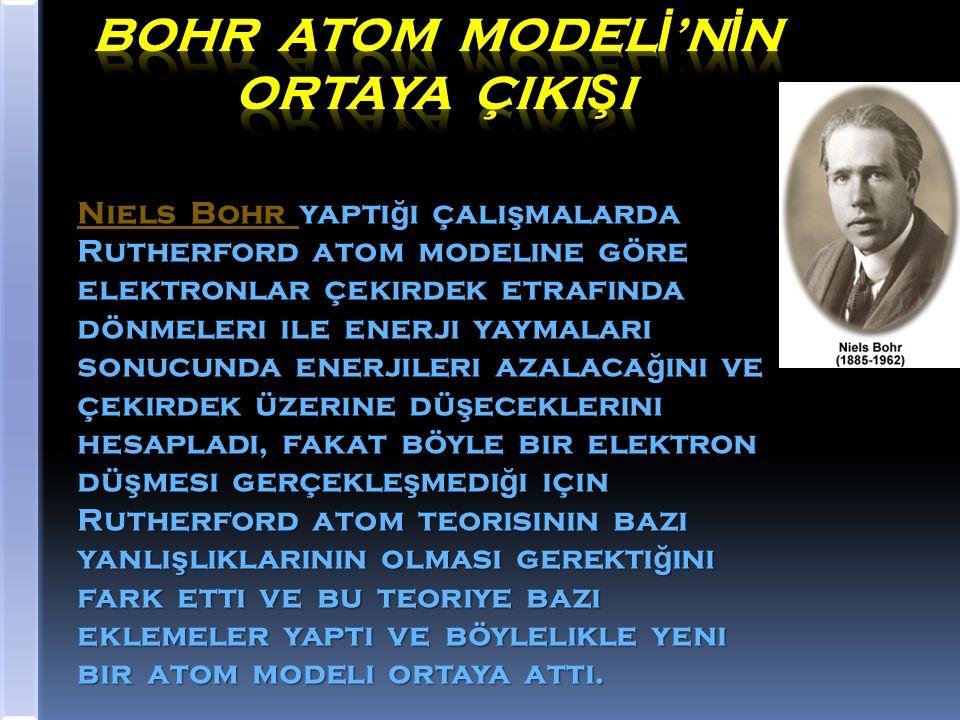 . Niels Bohr yaptı ğ ı çalı ş malarda Rutherford atom modeline göre elektronlar çekirdek etrafında dönmeleri ile enerji yaymaları sonucunda enerjileri