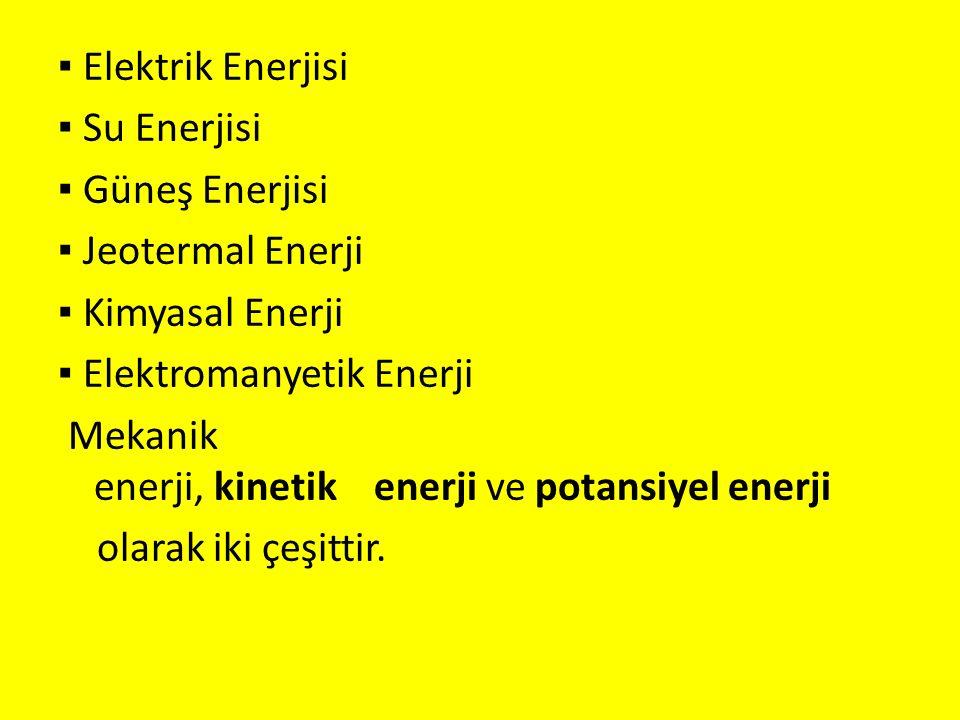 ▪ Elektrik Enerjisi ▪ Su Enerjisi ▪ Güneş Enerjisi ▪ Jeotermal Enerji ▪ Kimyasal Enerji ▪ Elektromanyetik Enerji Mekanik enerji, kinetik enerji ve pot