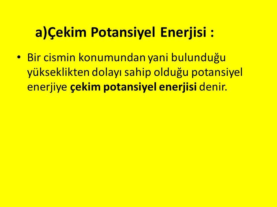 a)Çekim Potansiyel Enerjisi : Bir cismin konumundan yani bulunduğu yükseklikten dolayı sahip olduğu potansiyel enerjiye çekim potansiyel enerjisi deni