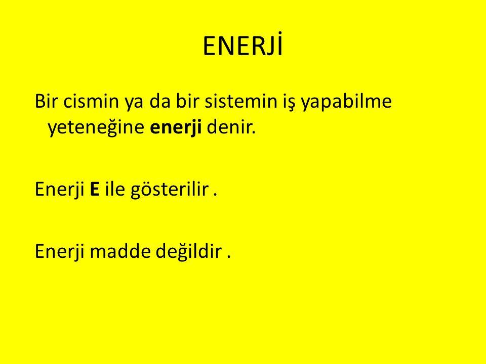 ENERJİ Bir cismin ya da bir sistemin iş yapabilme yeteneğine enerji denir. Enerji E ile gösterilir. Enerji madde değildir.