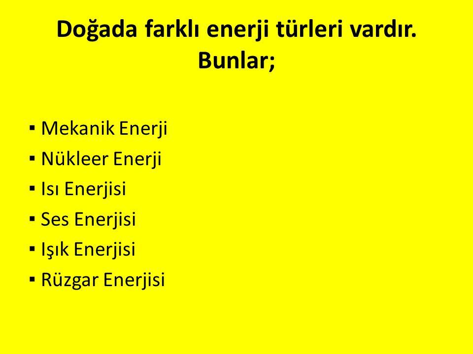 Doğada farklı enerji türleri vardır. Bunlar; ▪ Mekanik Enerji ▪ Nükleer Enerji ▪ Isı Enerjisi ▪ Ses Enerjisi ▪ Işık Enerjisi ▪ Rüzgar Enerjisi