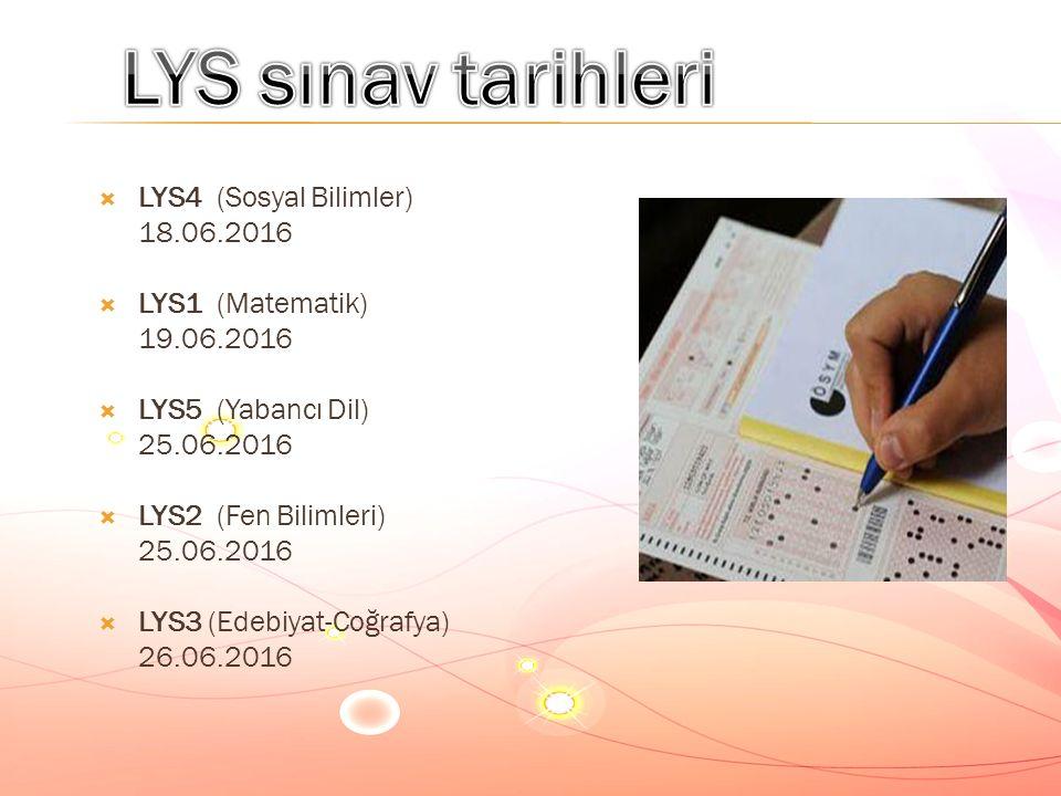  LYS4 (Sosyal Bilimler) 18.06.2016  LYS1 (Matematik) 19.06.2016  LYS5 (Yabancı Dil) 25.06.2016  LYS2 (Fen Bilimleri) 25.06.2016  LYS3 (Edebiyat-Coğrafya) 26.06.2016
