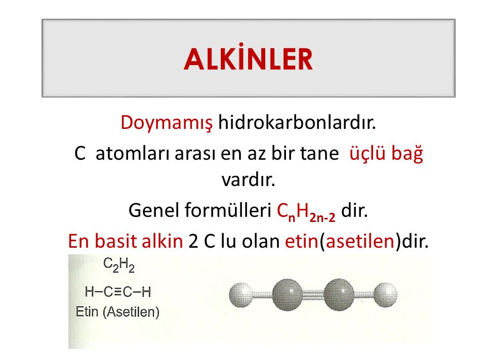 ALKİNLER Doymamış hidrokarbonlardır. C atomları arası en az bir tane üçlü bağ vardır. Genel formülleri C n H 2n-2 dir. En basit alkin 2 C lu olan etin