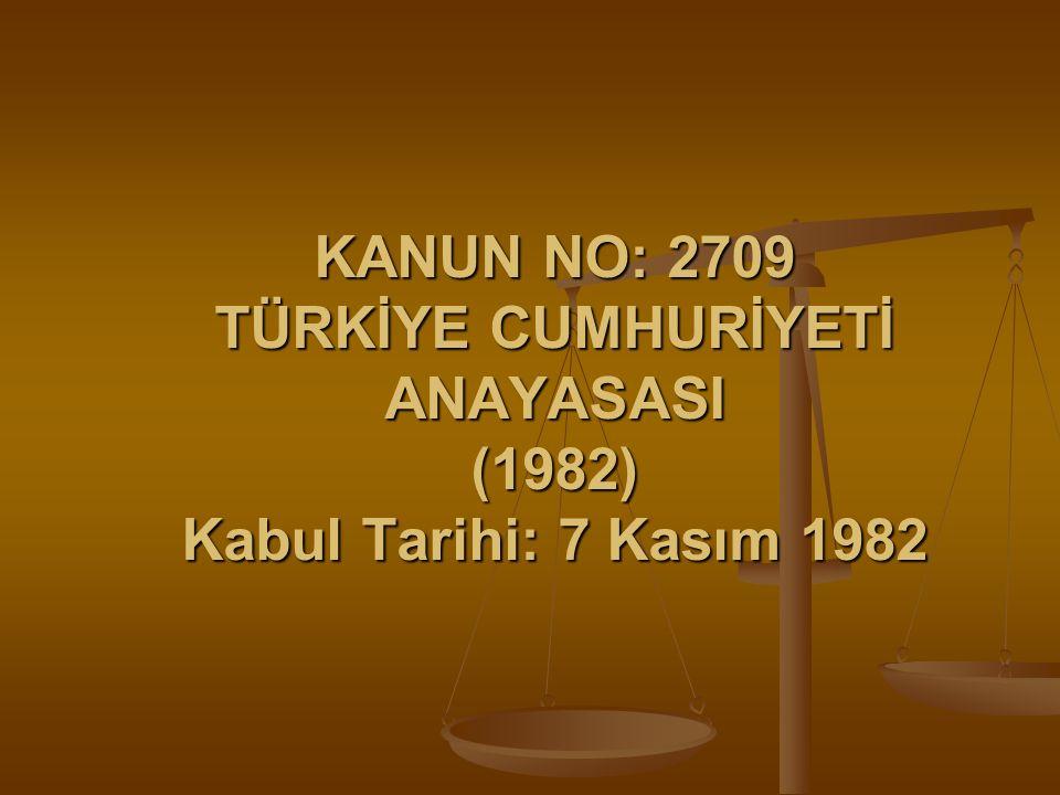 KANUN NO: 2709 TÜRKİYE CUMHURİYETİ ANAYASASI (1982) Kabul Tarihi: 7 Kasım 1982
