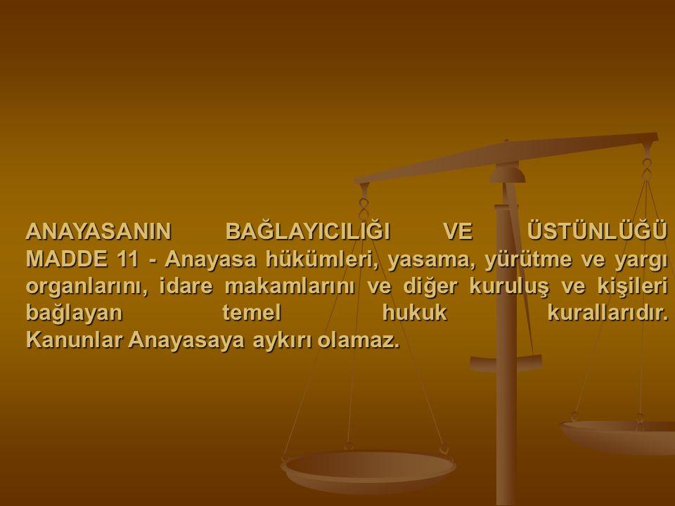 ANAYASANIN BAĞLAYICILIĞI VE ÜSTÜNLÜĞÜ MADDE 11 - Anayasa hükümleri, yasama, yürütme ve yargı organlarını, idare makamlarını ve diğer kuruluş ve kişile