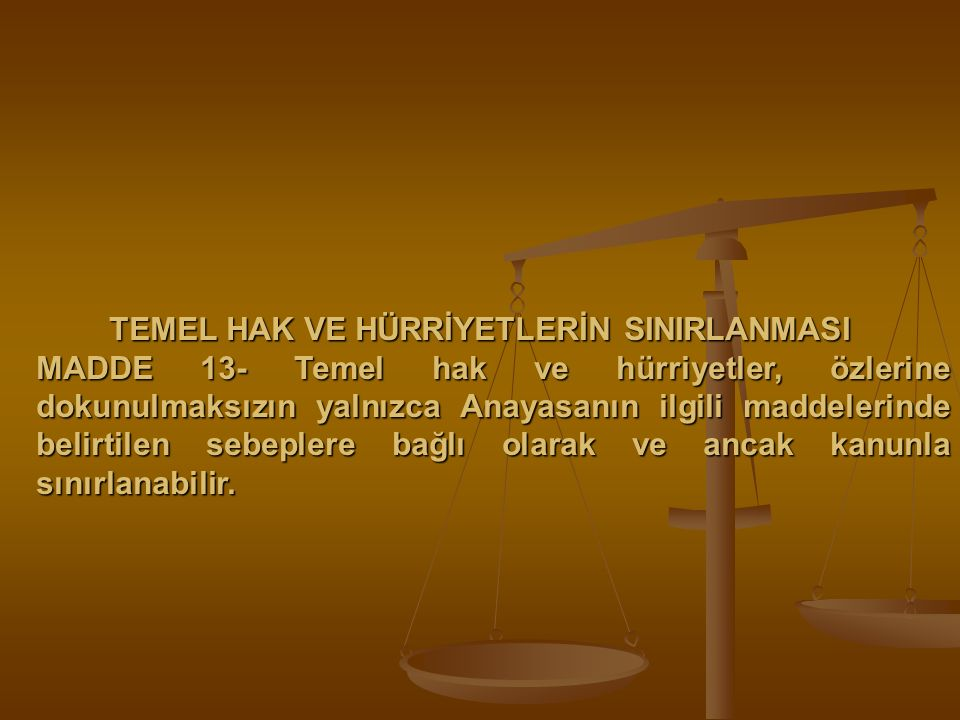 TEMEL HAK VE HÜRRİYETLERİN SINIRLANMASI MADDE 13- Temel hak ve hürriyetler, özlerine dokunulmaksızın yalnızca Anayasanın ilgili maddelerinde belirtile
