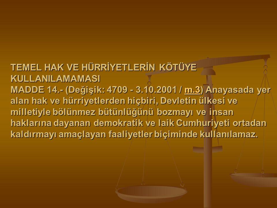 TEMEL HAK VE HÜRRİYETLERİN KÖTÜYE KULLANILAMAMASI MADDE 14.- (Değişik: 4709 - 3.10.2001 / m.3) Anayasada yer alan hak ve hürriyetlerden hiçbiri, Devle