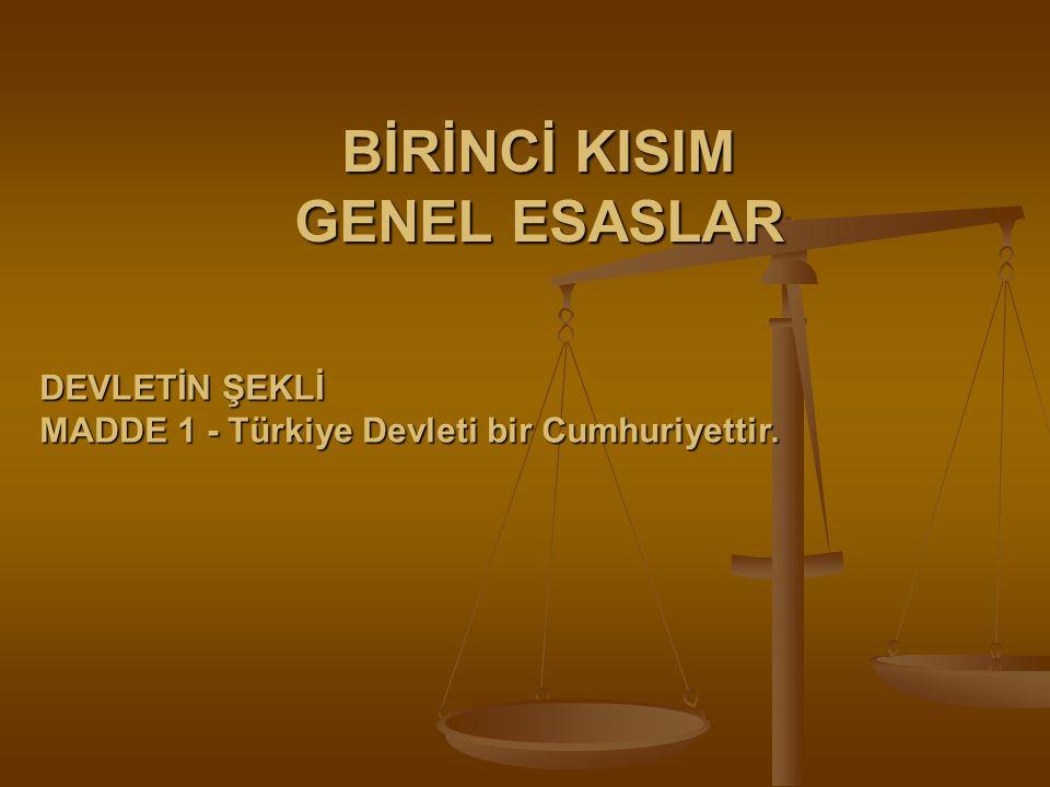 BİRİNCİ KISIM GENEL ESASLAR DEVLETİN ŞEKLİ MADDE 1 - Türkiye Devleti bir Cumhuriyettir.
