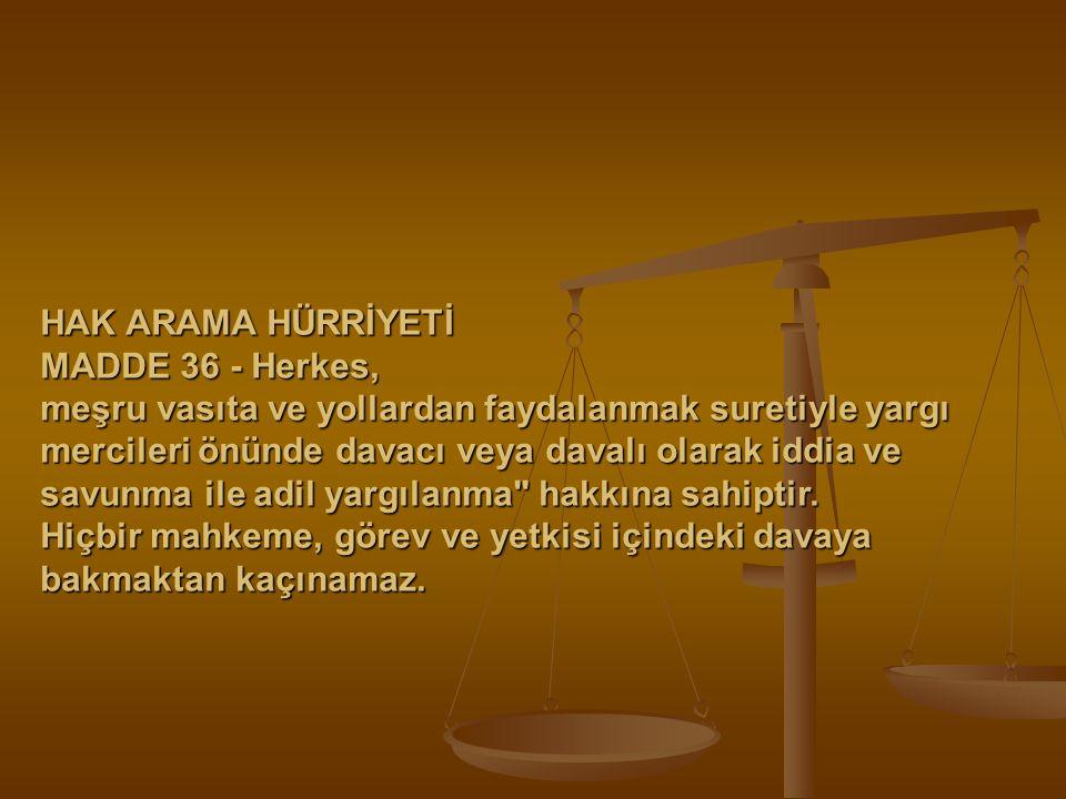 HAK ARAMA HÜRRİYETİ MADDE 36 - Herkes, meşru vasıta ve yollardan faydalanmak suretiyle yargı mercileri önünde davacı veya davalı olarak iddia ve savun