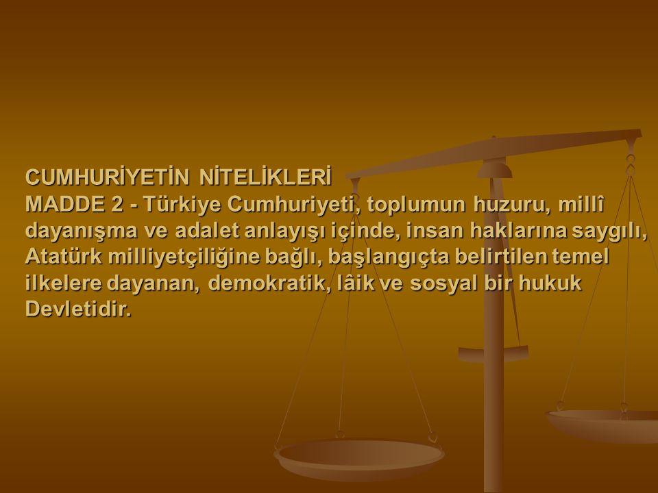 CUMHURİYETİN NİTELİKLERİ MADDE 2 - Türkiye Cumhuriyeti, toplumun huzuru, millî dayanışma ve adalet anlayışı içinde, insan haklarına saygılı, Atatürk m