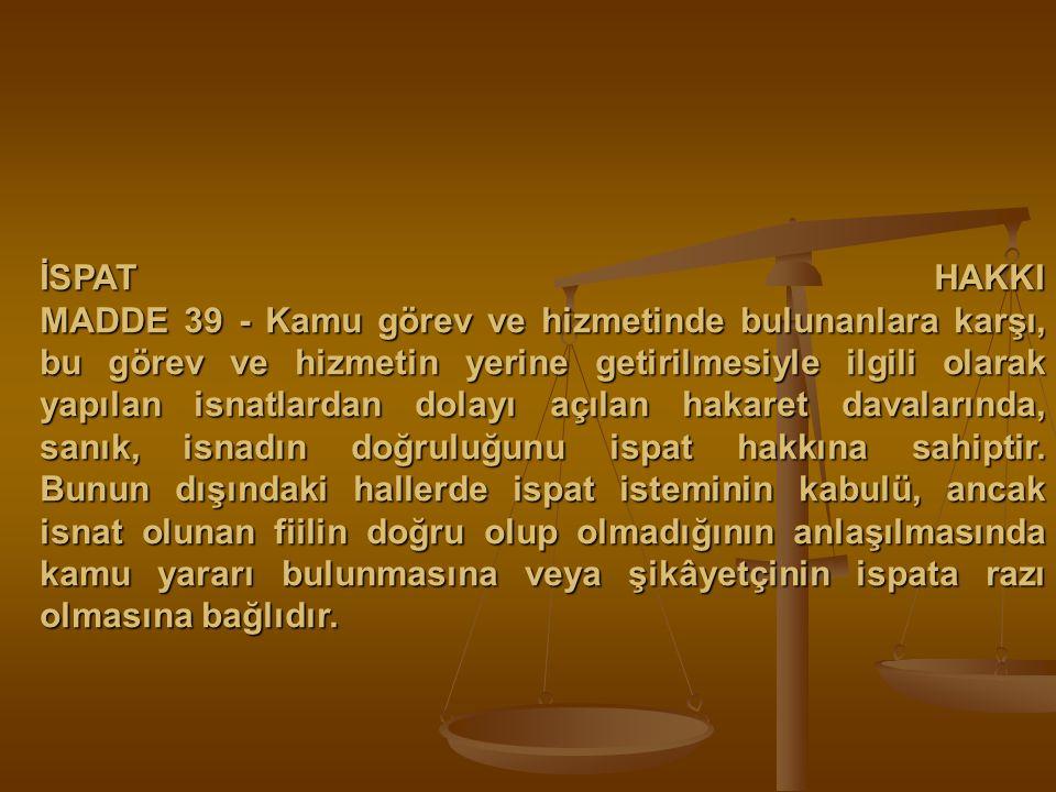İSPAT HAKKI MADDE 39 - Kamu görev ve hizmetinde bulunanlara karşı, bu görev ve hizmetin yerine getirilmesiyle ilgili olarak yapılan isnatlardan dolayı