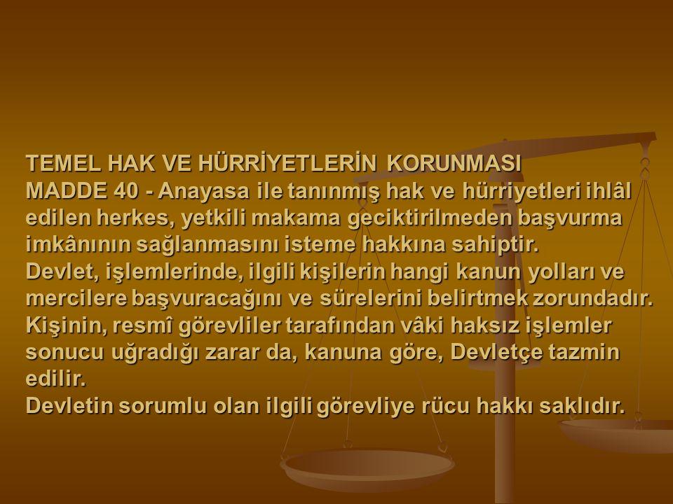 TEMEL HAK VE HÜRRİYETLERİN KORUNMASI MADDE 40 - Anayasa ile tanınmış hak ve hürriyetleri ihlâl edilen herkes, yetkili makama geciktirilmeden başvurma