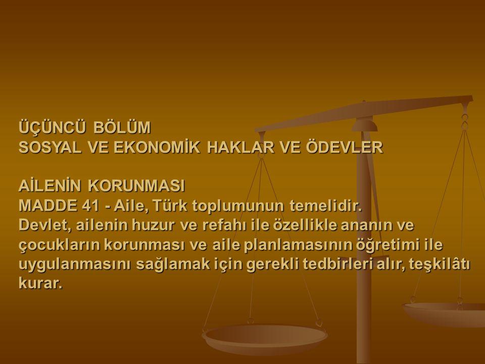 ÜÇÜNCÜ BÖLÜM SOSYAL VE EKONOMİK HAKLAR VE ÖDEVLER AİLENİN KORUNMASI MADDE 41 - Aile, Türk toplumunun temelidir. Devlet, ailenin huzur ve refahı ile öz