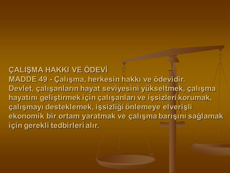 ÇALIŞMA HAKKI VE ÖDEVİ MADDE 49 - Çalışma, herkesin hakkı ve ödevidir. Devlet, çalışanların hayat seviyesini yükseltmek, çalışma hayatını geliştirmek