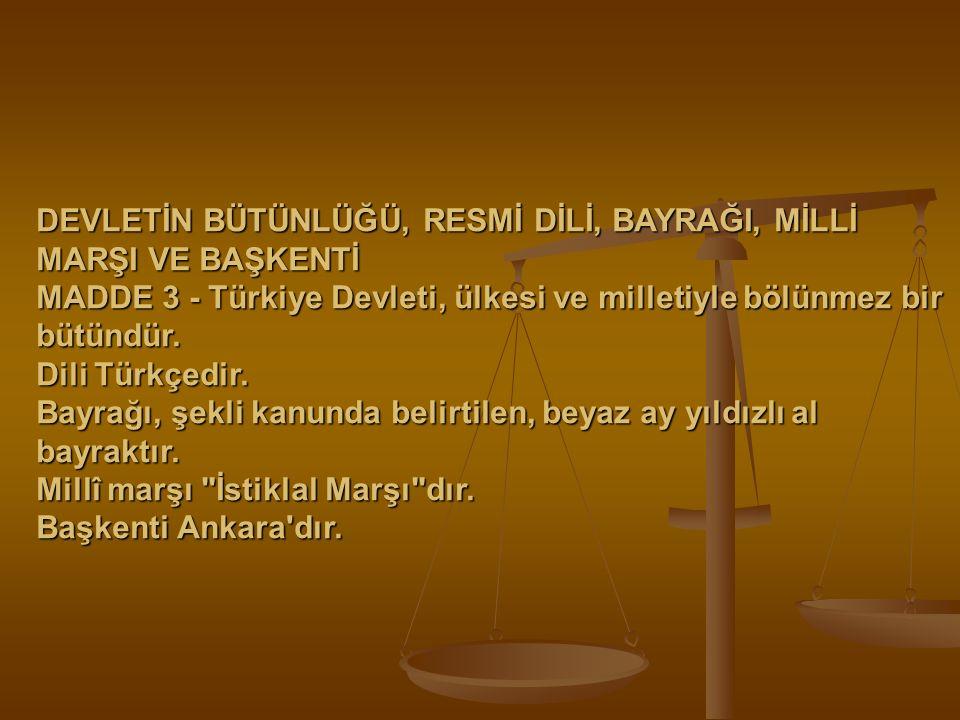 DEVLETİN BÜTÜNLÜĞÜ, RESMİ DİLİ, BAYRAĞI, MİLLİ MARŞI VE BAŞKENTİ MADDE 3 - Türkiye Devleti, ülkesi ve milletiyle bölünmez bir bütündür. Dili Türkçedir