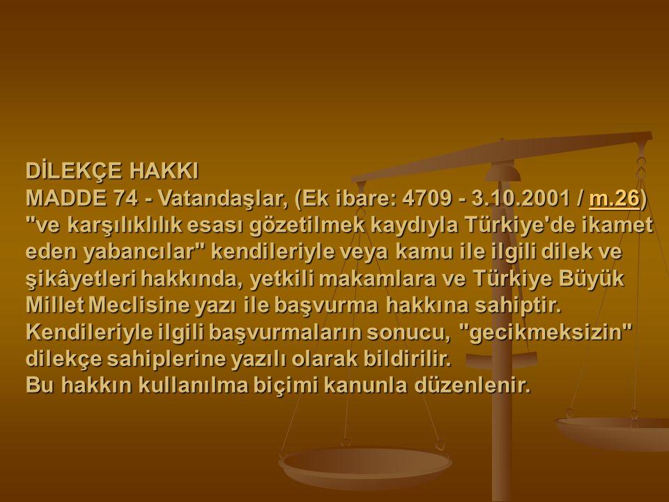 DİLEKÇE HAKKI MADDE 74 - Vatandaşlar, (Ek ibare: 4709 - 3.10.2001 / m.26)