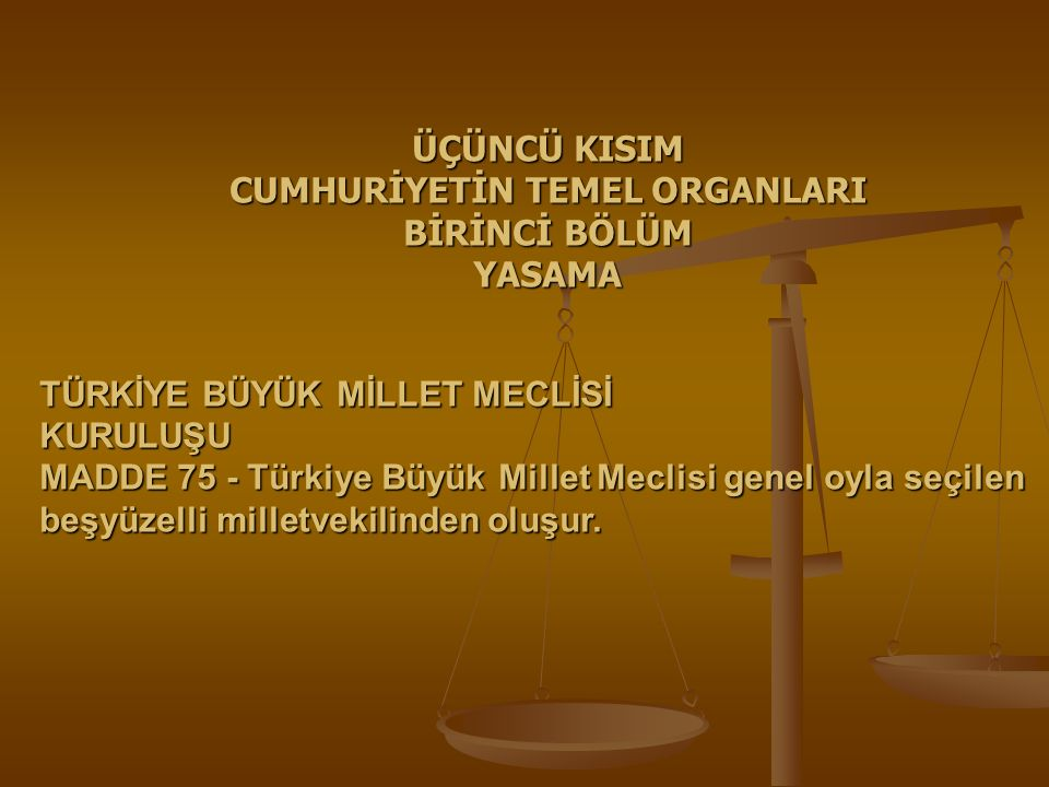 TÜRKİYE BÜYÜK MİLLET MECLİSİ KURULUŞU MADDE 75 - Türkiye Büyük Millet Meclisi genel oyla seçilen beşyüzelli milletvekilinden oluşur. ÜÇÜNCÜ KISIM CUMH