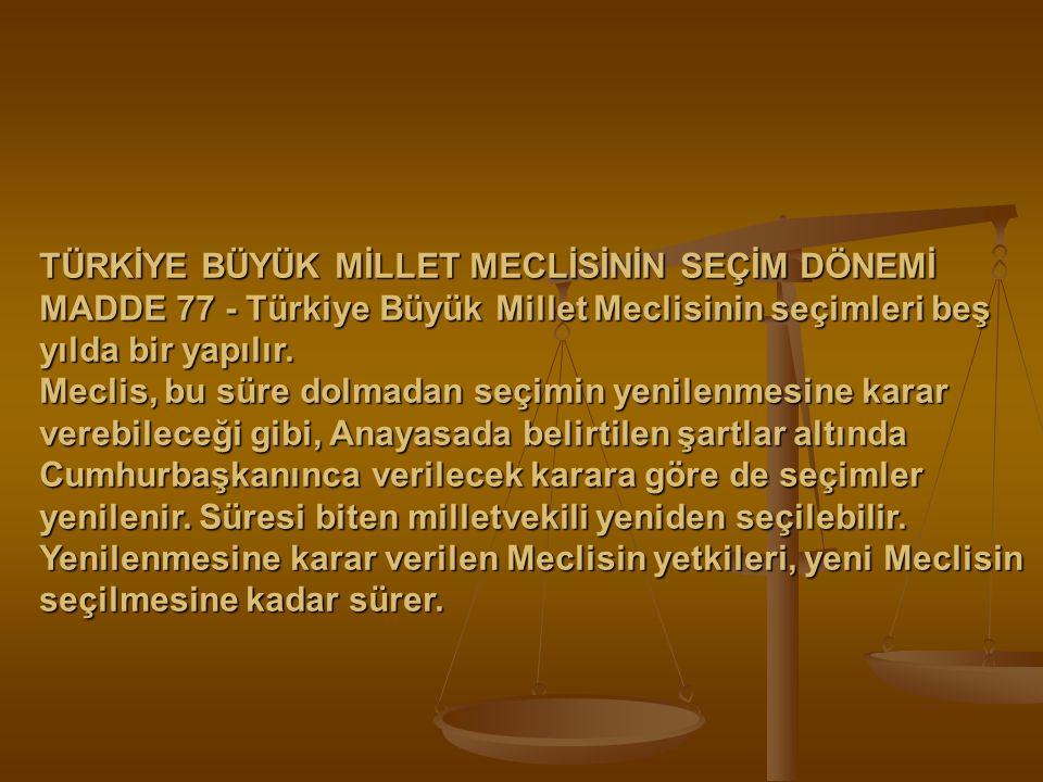 TÜRKİYE BÜYÜK MİLLET MECLİSİNİN SEÇİM DÖNEMİ MADDE 77 - Türkiye Büyük Millet Meclisinin seçimleri beş yılda bir yapılır. Meclis, bu süre dolmadan seçi