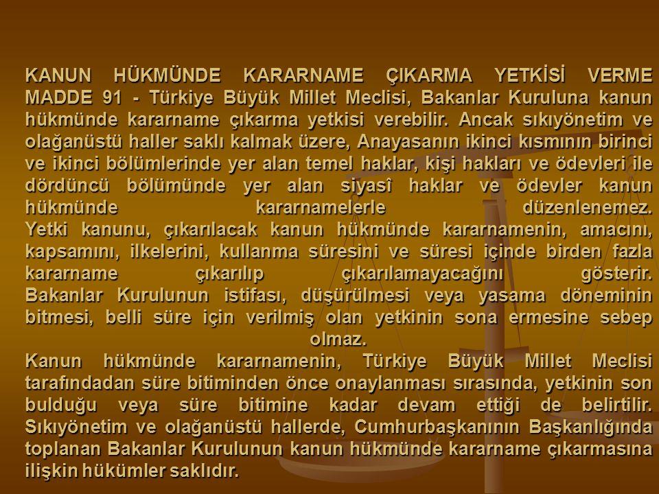KANUN HÜKMÜNDE KARARNAME ÇIKARMA YETKİSİ VERME MADDE 91 - Türkiye Büyük Millet Meclisi, Bakanlar Kuruluna kanun hükmünde kararname çıkarma yetkisi ver