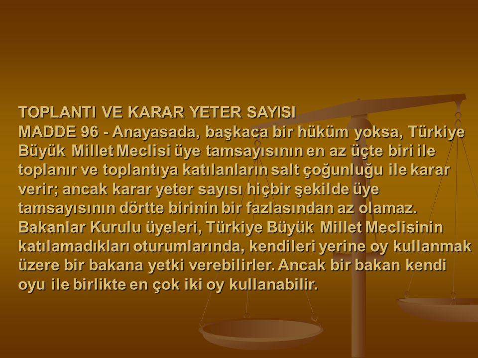 TOPLANTI VE KARAR YETER SAYISI MADDE 96 - Anayasada, başkaca bir hüküm yoksa, Türkiye Büyük Millet Meclisi üye tamsayısının en az üçte biri ile toplan